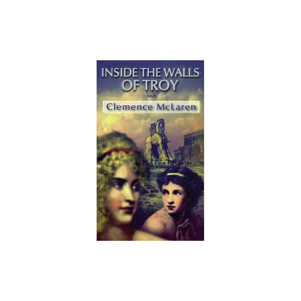 Inside the Walls of Troy : A Novel of the Women Who Lived the Trojan War - Reprint (Paperback)