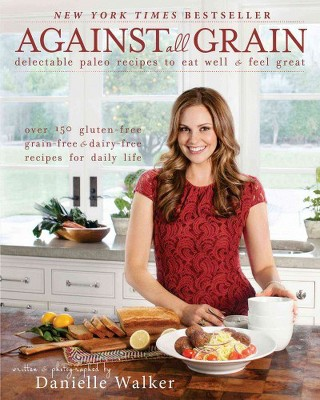 Against all Grain : Delectable Paleo Recipes to Eat Well & Feel Great (Paperback)(Danielle Walker)