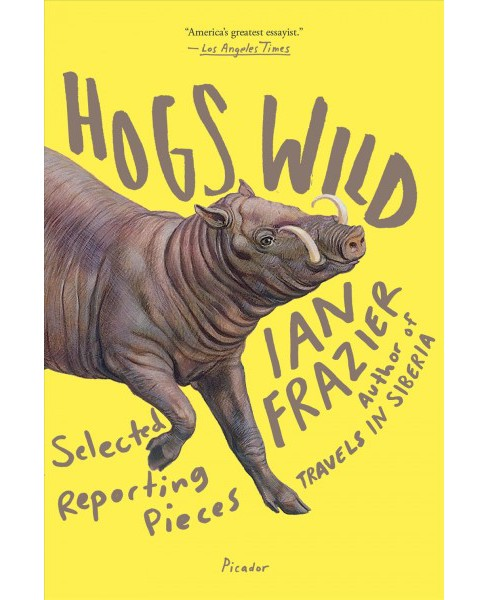 Hogs Wild : Selected Reporting Pieces (Reprint) (Paperback) (Ian Frazier) - image 1 of 1