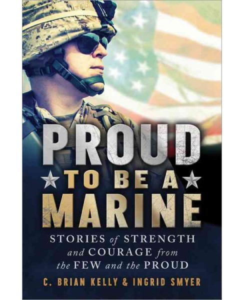 Proud to Be a Marine : Stories of Strength and Courage from the Few and the Proud (Paperback) (C. Brian - image 1 of 1