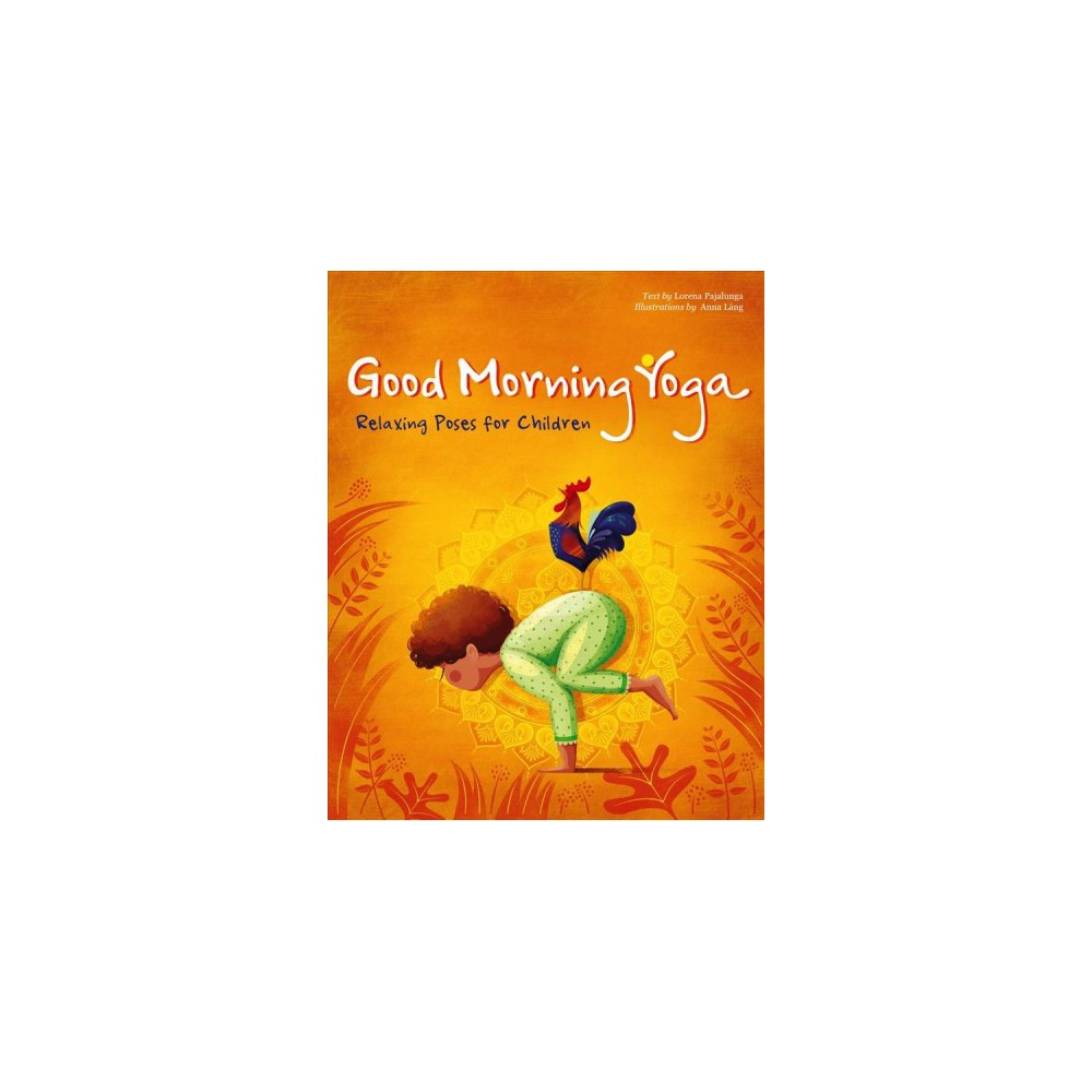 Good Morning Yoga : Relaxing Poses for Children - by Lorena Pajalunga (Hardcover)