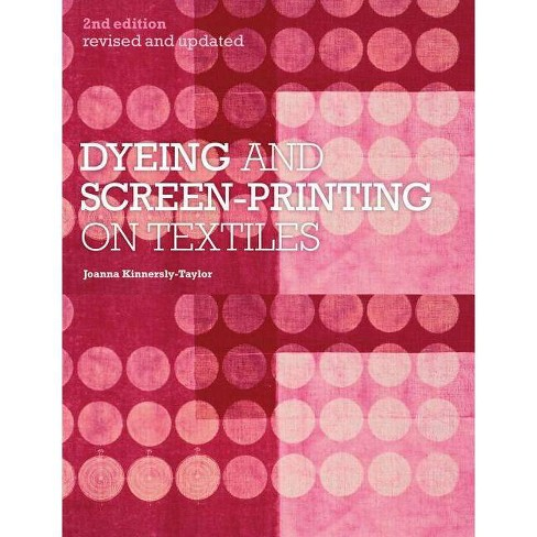 Dyeing and Screen-Printing on Textiles - 2 Edition by  Joanna Kinnersly-Taylor (Paperback) - image 1 of 1