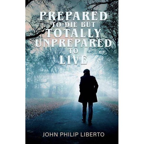 Prepared To Die But Totally Unprepared To Live - by  John Philip Liberto (Paperback) - image 1 of 1