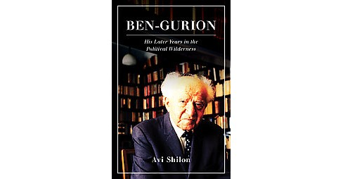 Ben-Gurion : His Later Years in the Political Wilderness (Hardcover) (Avi Shilon) - image 1 of 1