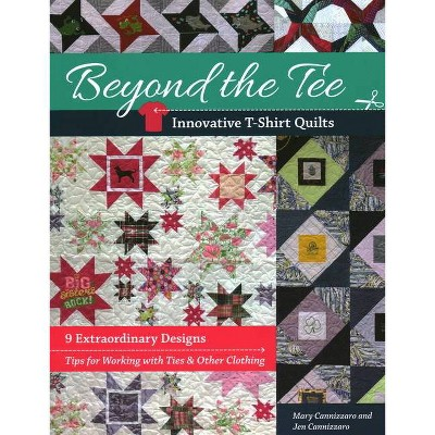 Beyond the Tee-Innovative T-Shirt Quilts - by  Jen Cannizzaro & Mary Cannizzaro (Paperback)