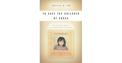To Save the Children of Korea : The Cold War Origins of International Adoption (Paperback) (Arissa H. - image 1 of 1