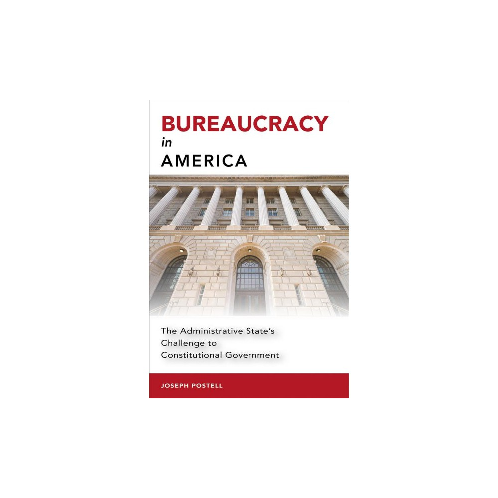 Bureaucracy in America : The Administrative State's Challenge to Constitutional Government - (Hardcover)