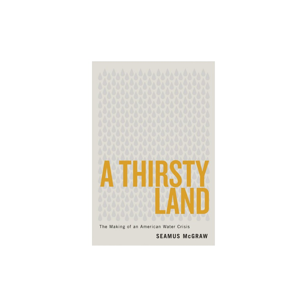 Thirsty Land : The Making of an American Water Crisis - by Seamus Mcgraw (Hardcover)