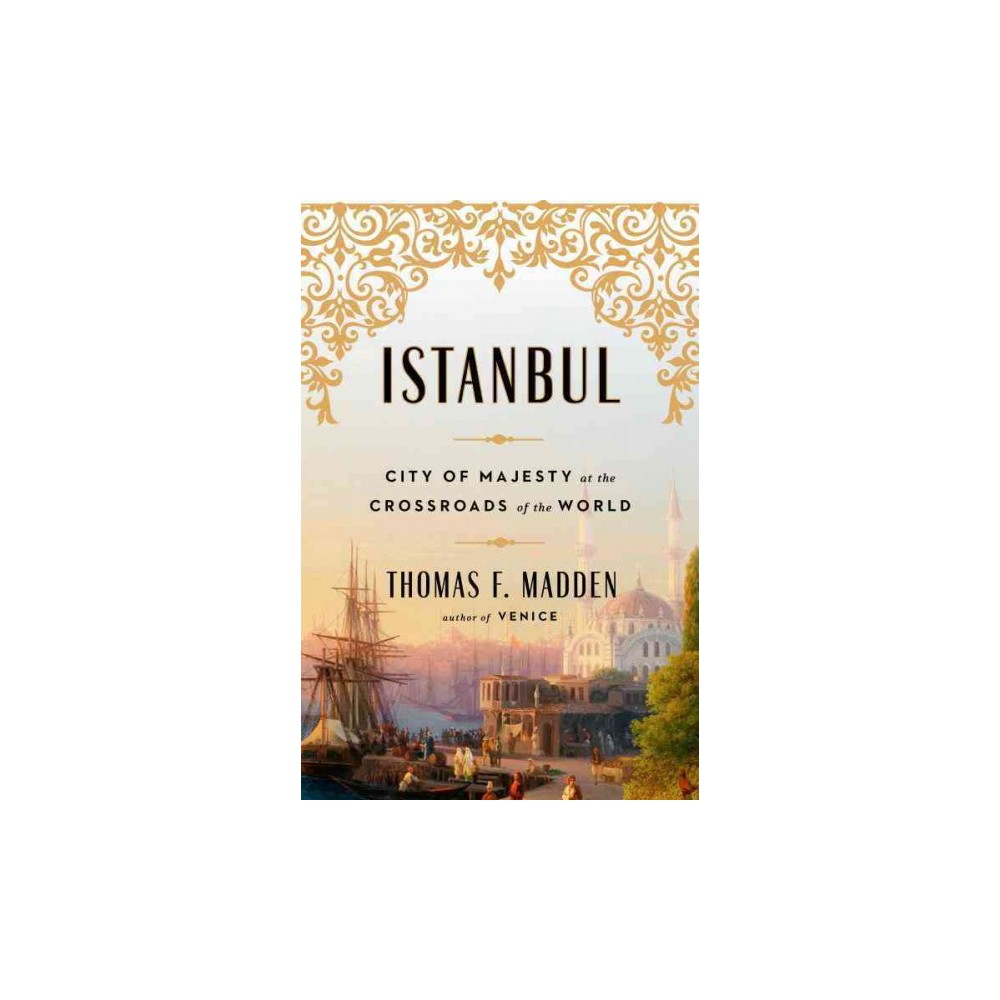 Istanbul : City of Majesty at the Crossroads of the World (Hardcover) (Thomas F. Madden)