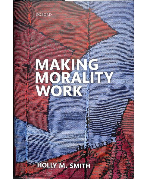 Making Morality Work -  by Holly M. Smith (Hardcover) - image 1 of 1