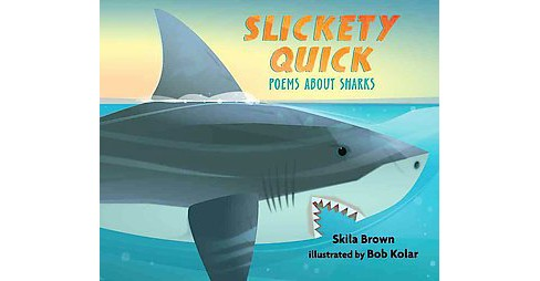 Slickety Quick : Poems About Sharks (School And Library) (Skila Brown) - image 1 of 1