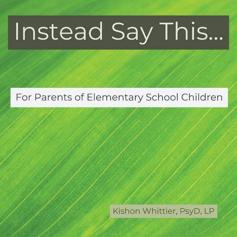 Instead Say This...For Parents of Elementary School Children - by  Kishon Whittier (Paperback) - image 1 of 1