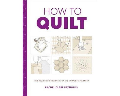 How to Quilt : Techniques and Projects for the Complete Beginner -  by Rachel Clare Reynolds (Paperback) - image 1 of 1