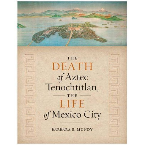 The Death of Aztec Tenochtitlan, the Life of Mexico City - by  Barbara E Mundy (Paperback) - image 1 of 1