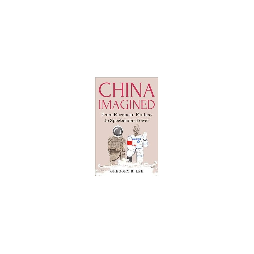 China Imagined : From European Fantasy to Spectacular Power - by Gregory B. Lee (Hardcover)