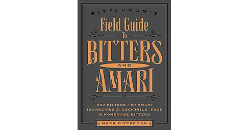 Bitterman's Field Guide to Bitters and Amari : 500 Bitters; 50 Amari; 123 Recipes for Cocktails, Food & - image 1 of 1
