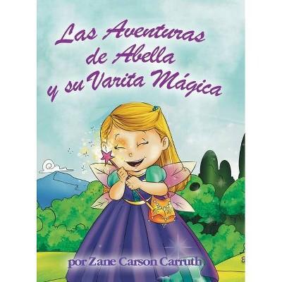 Las Aventuras de Abella y su Varita Mágica - by  Zane Carson Carruth (Hardcover)