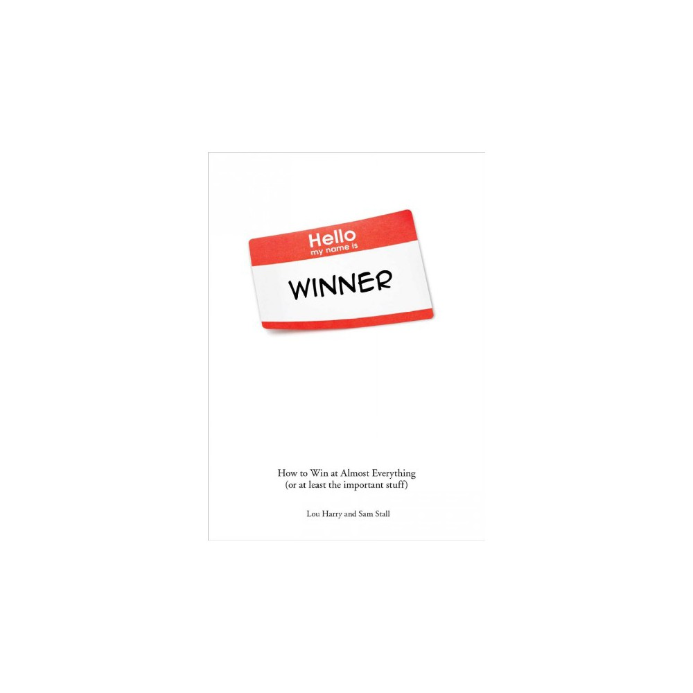 Hello, My Name Is Winner : How to Win at Almost Everything (Or at Least the Important Stuff)
