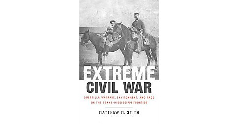 Extreme Civil War : Guerrilla Warfare, Environment, and Race on the Trans-Mississippi Frontier - image 1 of 1