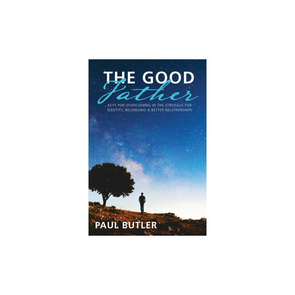 Good Father : Keys for Overcoming in the Struggle for Identity, Belonging, and Better Relationships