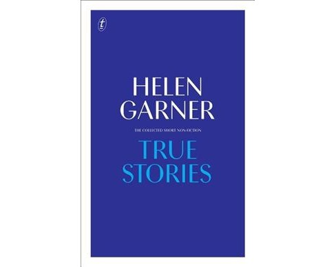 True Stories : The Collected Short Non-Fiction -  by Helen Garner (Hardcover) - image 1 of 1