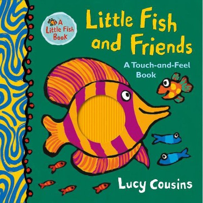 Little Fish and Friends: A Touch-And-Feel Book - by Lucy Cousins (Hardcover)