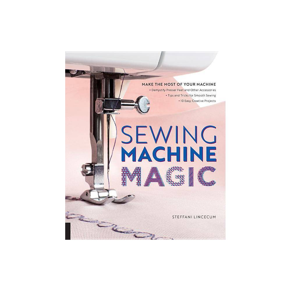 Sewing Machine Magic - by Steffani Lincecum (Paperback) Sewing machines are complicated machines, but with the instruction you'll find in Sewing Machine Magic, you can make even an old sewing machine work wonders. With just a little know-how and the right accessories, you can get the most out of your sewing machine and give all your sewing and quilting projects a professional look! In Sewing Machine Magic, author and sewing expert Steffani Lincecum shares 30+ years of experience on how to handle a sewing machine with greater ease and confidence, and explains how to easily find and use the right presser feetand other accessories for your machine, whether you purchased it at retail or found it at a yard sale. You'll learn the logistics of managing thread, how to achieve the proper stitch formation for every project, and how to troubleshoot a variety of common sewing problems. Learn to use more than 30 presser feet and other accessories, from the basics to more specialized tools designed to maximize efficiency, precision, and creativity. The 10 fashion and home decor projects show inventive ways to use some of the feet and accessories.