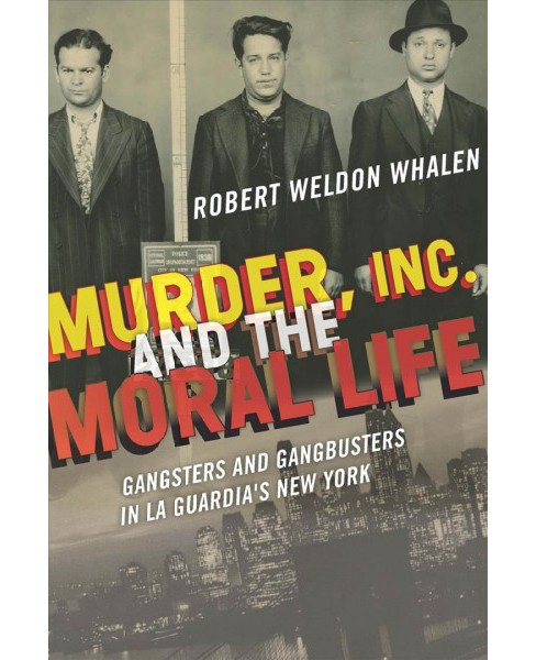 Murder, Inc., and the Moral Life : Gangsters and Gangbusters in La Guardia's New York (Hardcover) - image 1 of 1