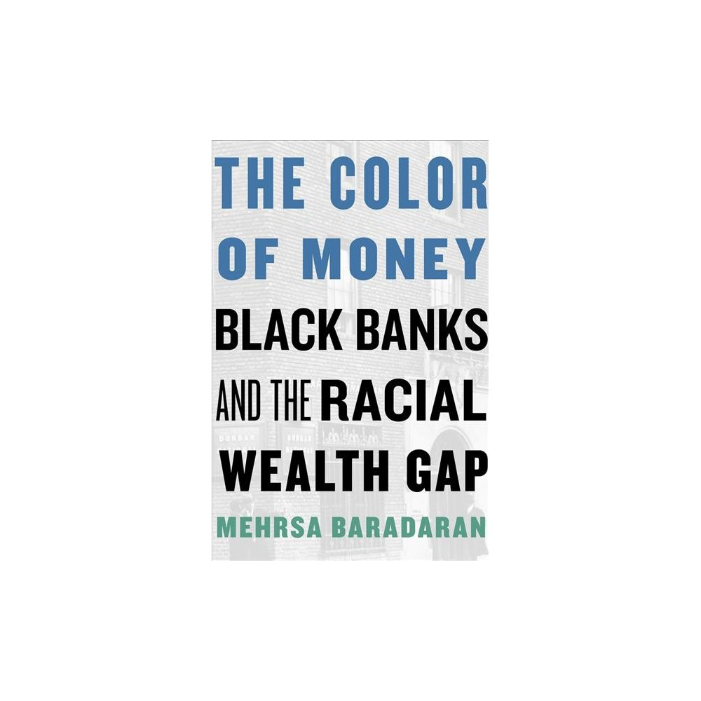 Color of Money : Black Banks and the Racial Wealth Gap - by Mehrsa Baradaran (Hardcover)