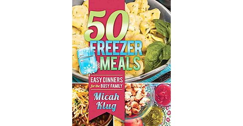 50 Freezer Meals : Easy Dinners for the Busy Family (Paperback) (Micah Klug) - image 1 of 1