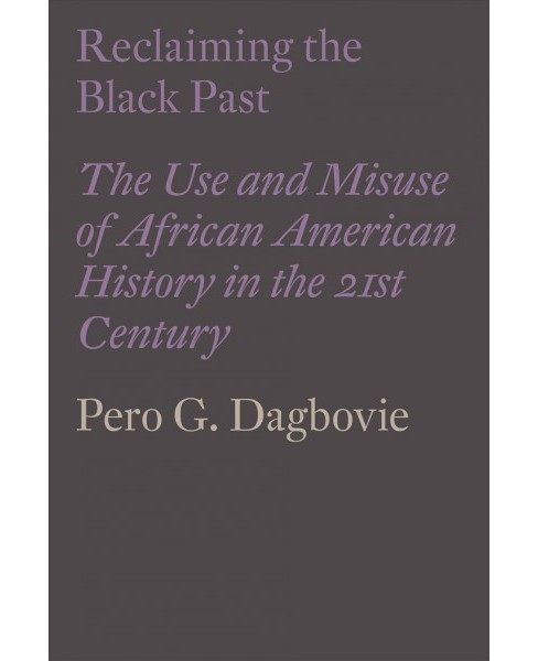 Reclaiming the Black Past : The Use and Misuse of African American History in the Twenty-first Century - image 1 of 1