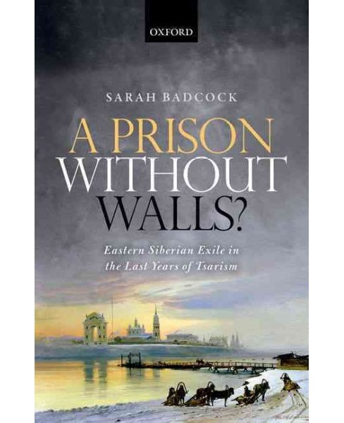 Prison Without Walls? : Eastern Siberian Exile in the Last Years of Tsarism (Hardcover) (Sarah Badcock) - image 1 of 1