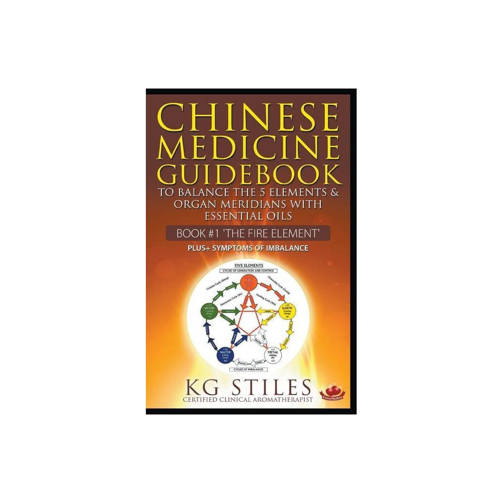 Chinese Medicine Guidebook Essential Oils To Balance The Fire Element Organ Meridians By Kg Stiles Paperback