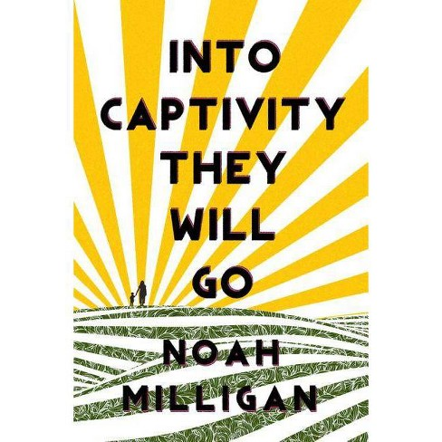 Into Captivity They Will Go - by  Noah Milligan (Paperback) - image 1 of 1