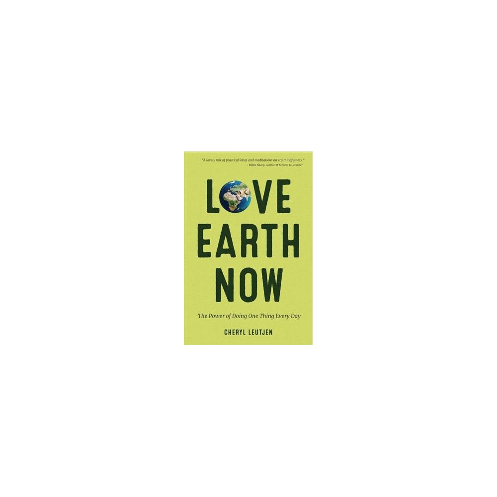 Love Earth Now : The Power of Doing One Thing Every Day (Paperback) (Cheryl Leutjen)
