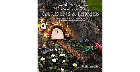 Magical Miniature Gardens & Homes : Create Tiny Worlds of Fairy Magic & Delight With Natural, Handmade - image 1 of 1