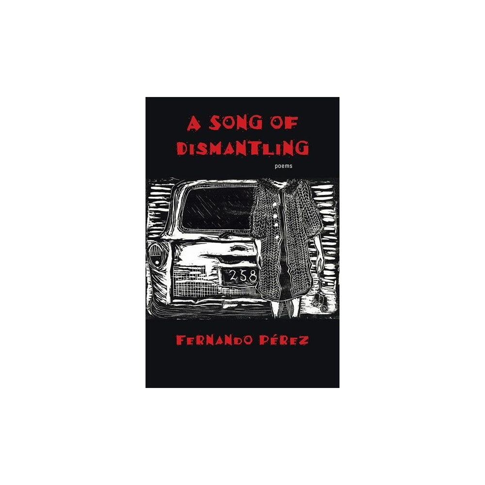 Song of Dismantling : Poems - by Fernando Pu00e9rez (Paperback)
