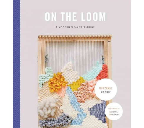 On the Loom : A Modern Weaver's Guide (Hardcover) (Maryanne Moodie) - image 1 of 1