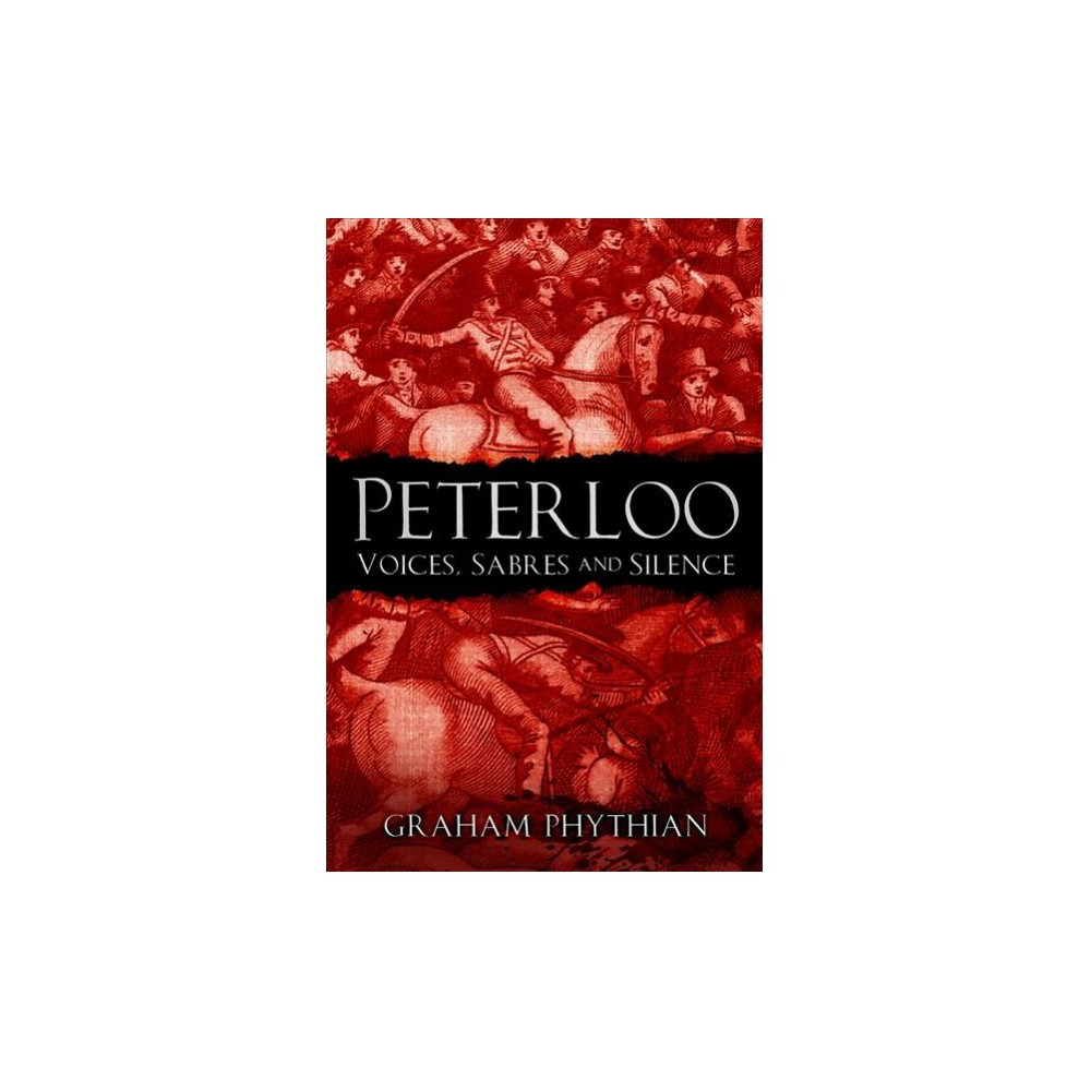 Peterloo : Voices, Sabres and Silence - by Graham Phythian (Paperback)