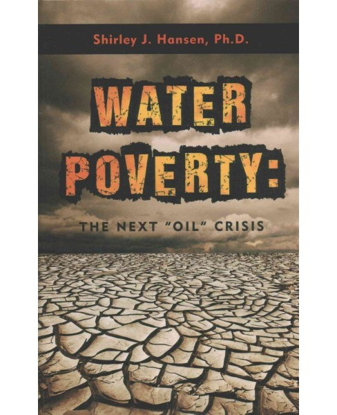 "Water Poverty : The Next ""Oil"" Crisis (Hardcover) (Ph.D. Shirley J. Hansen) - image 1 of 1"