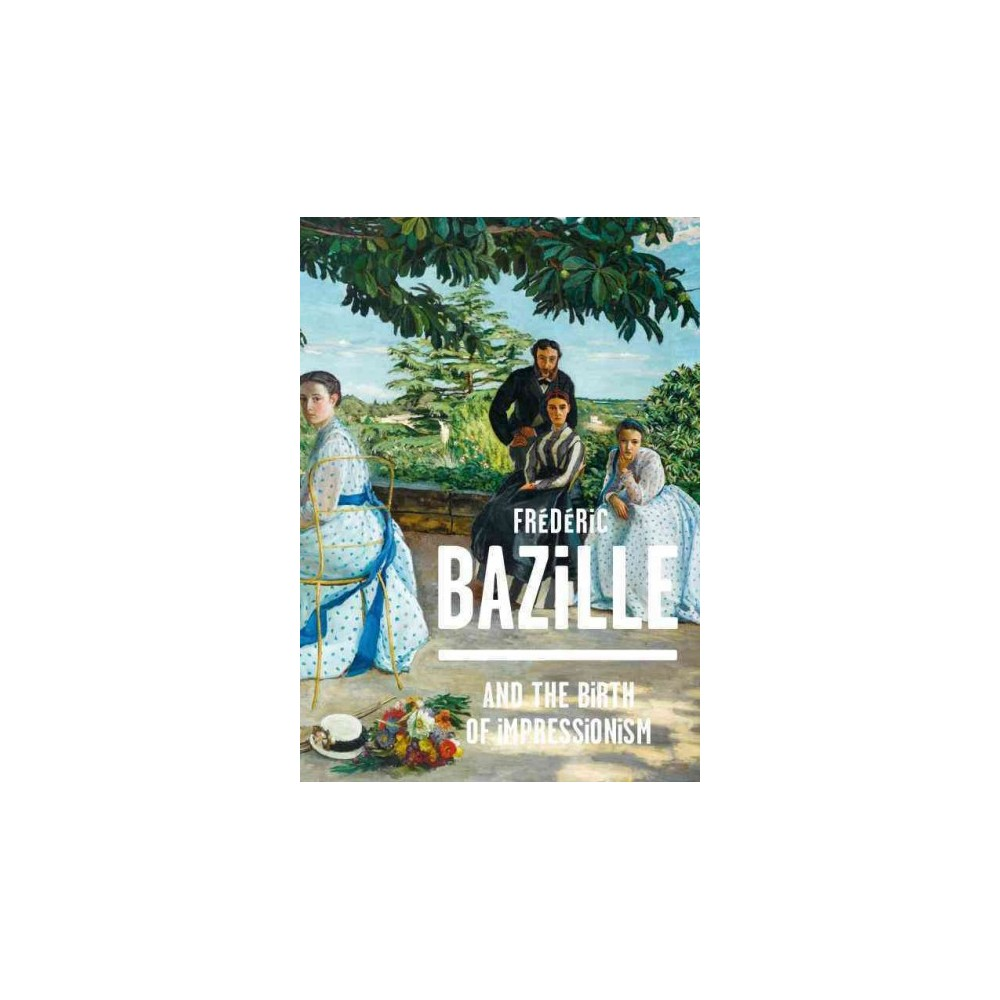 Frederic Bazille and the Birth of Impressionism : 1841-1870 (Hardcover) (Michel Hilaire & Paul Perrin &
