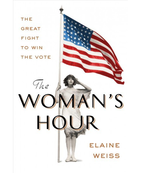 Woman's Hour : The Great Fight to Win the Vote -  by Elaine Weiss (Hardcover) - image 1 of 1
