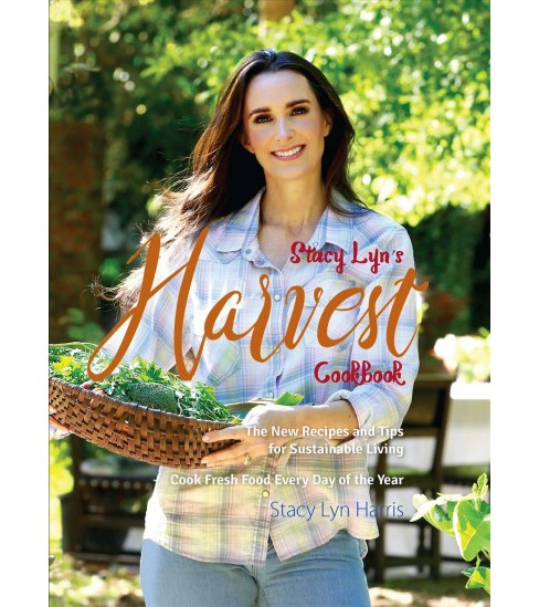 Stacy Lyn's Harvest Cookbook : The New Recipes & Tips for Sustainable Living, Cook Fresh Food Every Day - image 1 of 1