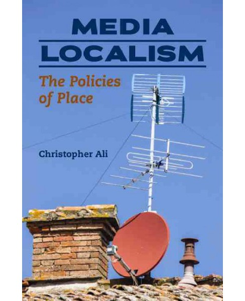 Media Localism : The Policies of Place (Paperback) (Christopher Ali) - image 1 of 1