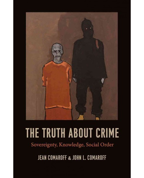 Truth About Crime : Sovereignty, Knowledge, Social Order (Paperback) (Jean Comaroff & John L. Comaroff) - image 1 of 1