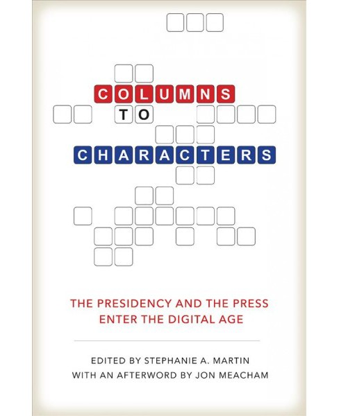 Columns to Characters : The Presidency and the Press Enter the Digital Age -  (Hardcover) - image 1 of 1