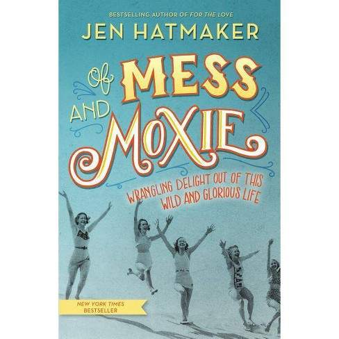 Of Mess and Moxie : Wrangling Delight Out of This Wild and Glorious Life (Hardcover) (Jen Hatmaker) - image 1 of 1