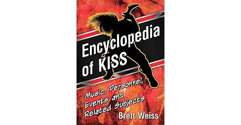 Encyclopedia of KISS : Music, Personnel, Events and Related Subjects (Paperback) (Brett Weiss) - image 1 of 1