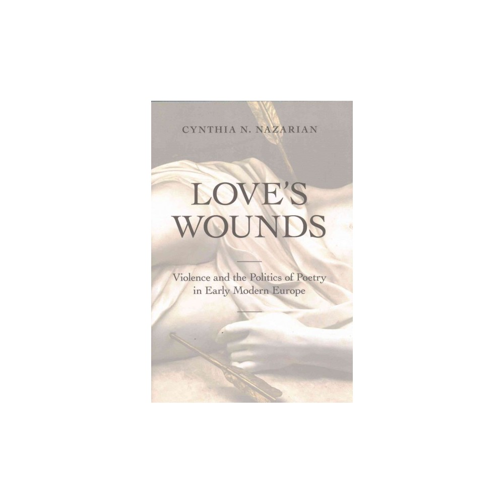Love's Wounds : Violence and the Politics of Poetry in Early Modern Europe (Hardcover) (Cynthia N.