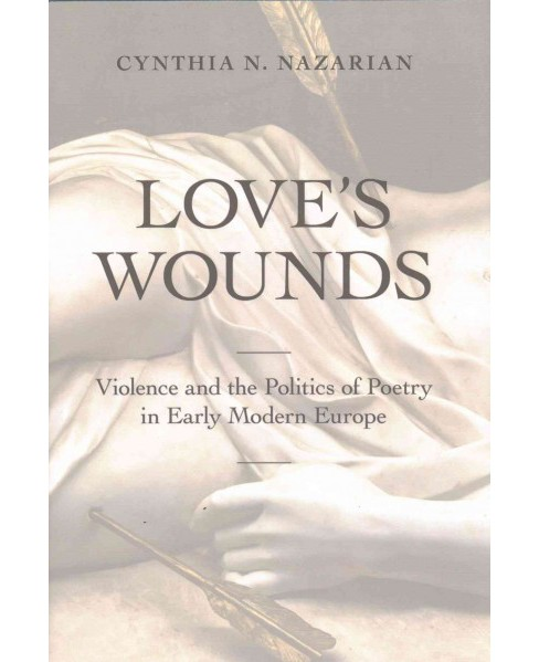 Love's Wounds : Violence and the Politics of Poetry in Early Modern Europe (Hardcover) (Cynthia N. - image 1 of 1
